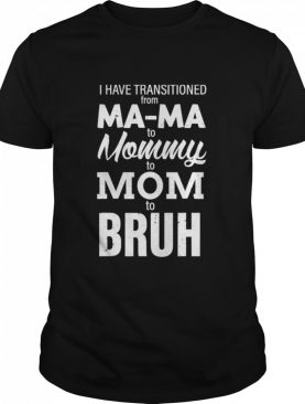 I Have Transitioned From Mama To Mommy To Mom To Bruh Shirt