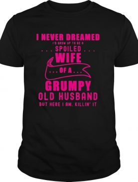 I never dreamed Id grow up to be a spoiled wife of husband shirt