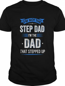 Mens Im Not The Stepdad I'm The Dad That Stepped Up Fathers Day shirt
