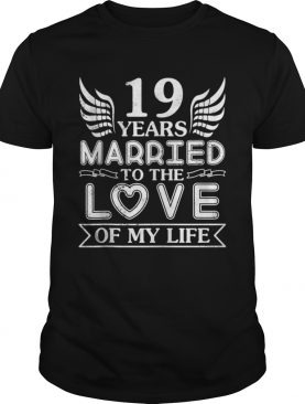 19 Years Married To The Love Of My Life Wedding Anniversary Shirt