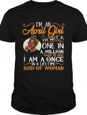 Im An April Girl Im Not A One In A Million I Am A Once Kind Of Woman Black Women Aries Shirt