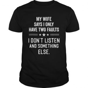 My wife says I only have two faults I dont listen and something else  Unisex
